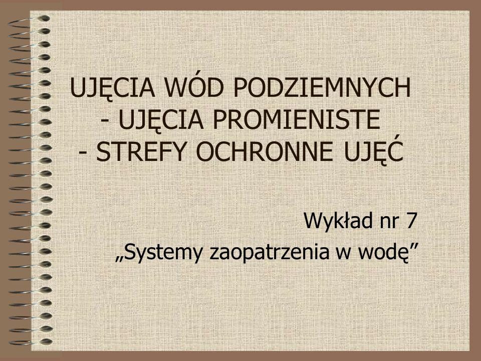 """UJĘCIA WÓD PODZIEMNYCH - UJĘCIA PROMIENISTE - STREFY OCHRONNE UJĘĆ Wykład nr 7 """"Systemy zaopatrzenia w wodę"""