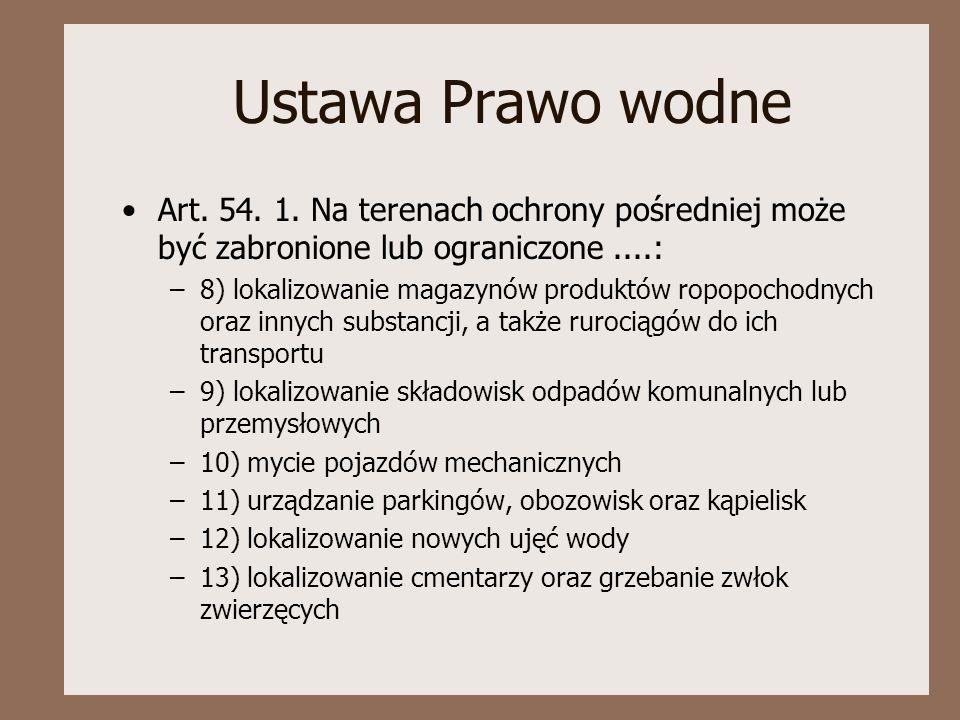 Ustawa Prawo wodne Art. 54. 1. Na terenach ochrony pośredniej może być zabronione lub ograniczone....: –8) lokalizowanie magazynów produktów ropopocho