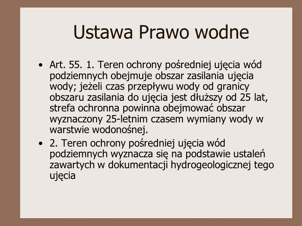 Ustawa Prawo wodne Art. 55. 1. Teren ochrony pośredniej ujęcia wód podziemnych obejmuje obszar zasilania ujęcia wody; jeżeli czas przepływu wody od gr