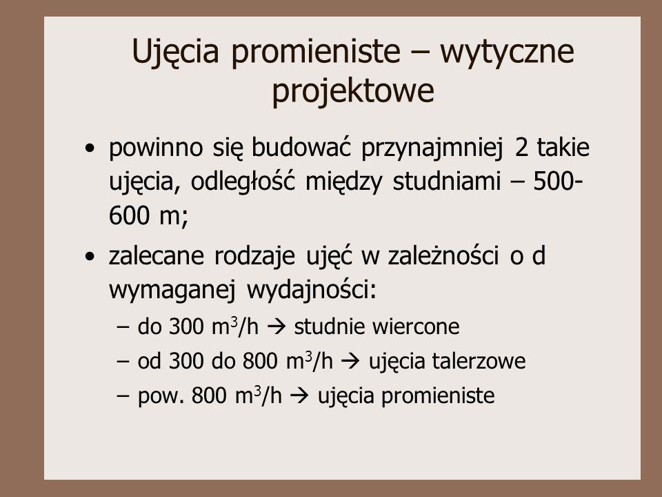 Ujęcia promieniste – wytyczne projektowe powinno się budować przynajmniej 2 takie ujęcia, odległość między studniami – 500- 600 m; zalecane rodzaje uj