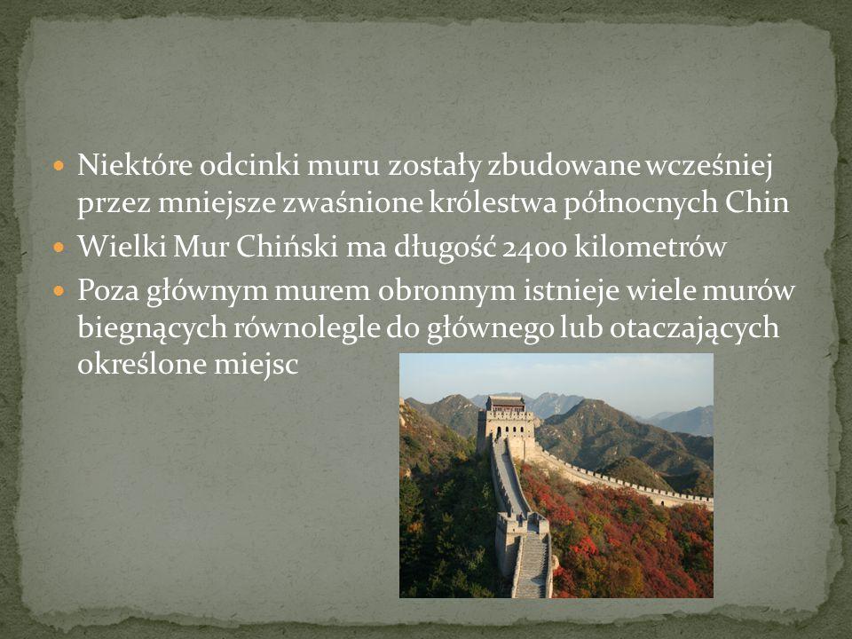 Niektóre odcinki muru zostały zbudowane wcześniej przez mniejsze zwaśnione królestwa północnych Chin Wielki Mur Chiński ma długość 2400 kilometrów Poz