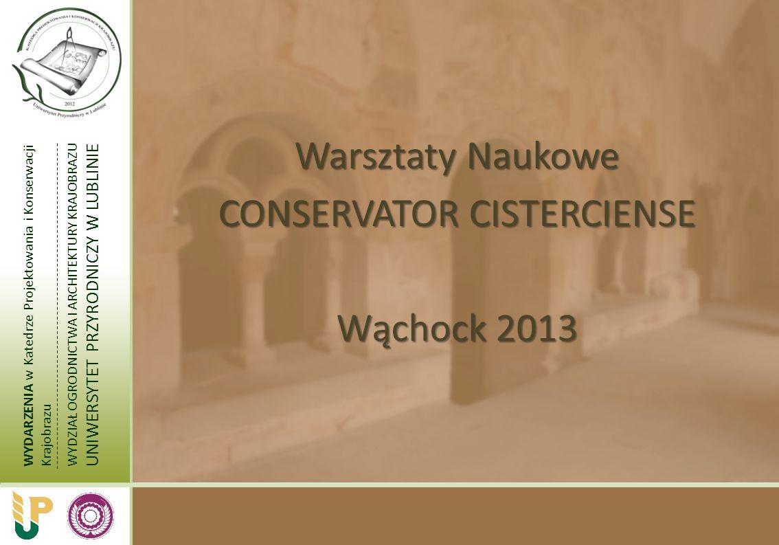 WYDARZENIA w Katedrze Projektowania i Konserwacji Krajobrazu WYDZIAŁ OGRODNICTWA I ARCHITEKTURY KRAJOBRAZU UNIWERSYTET PRZYRODNICZY W LUBLINIE Warsztaty Naukowe CONSERVATOR CISTERCIENSE Wąchock 2013