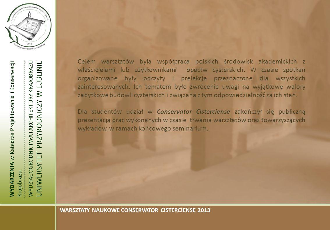WYDARZENIA w Katedrze Projektowania i Konserwacji Krajobrazu WYDZIAŁ OGRODNICTWA I ARCHITEKTURY KRAJOBRAZU UNIWERSYTET PRZYRODNICZY W LUBLINIE WARSZTATY NAUKOWE CONSERVATOR CISTERCIENSE 2013 Celem warsztatów była współpraca polskich środowisk akademickich z właścicielami lub użytkownikami opactw cysterskich.