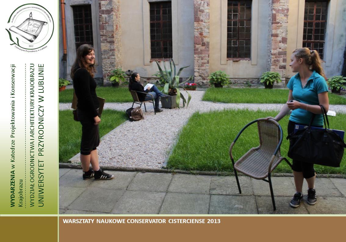 WYDARZENIA w Katedrze Projektowania i Konserwacji Krajobrazu WYDZIAŁ OGRODNICTWA I ARCHITEKTURY KRAJOBRAZU UNIWERSYTET PRZYRODNICZY W LUBLINIE WARSZTATY NAUKOWE CONSERVATOR CISTERCIENSE 2013