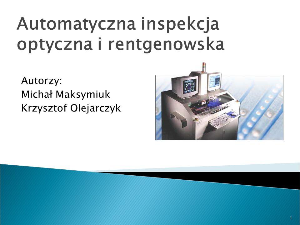 1 Automatyczna inspekcja optyczna i rentgenowska Autorzy: Michał Maksymiuk Krzysztof Olejarczyk