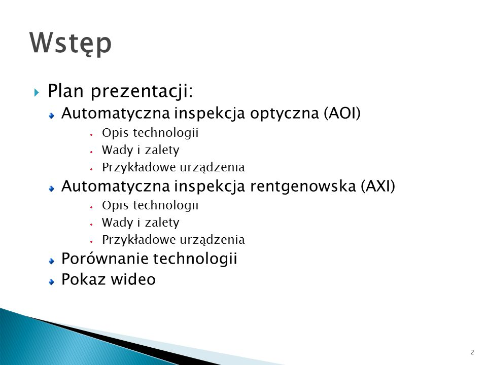 2 Wstęp  Plan prezentacji: Automatyczna inspekcja optyczna (AOI)  Opis technologii  Wady i zalety  Przykładowe urządzenia Automatyczna inspekcja rentgenowska (AXI)  Opis technologii  Wady i zalety  Przykładowe urządzenia Porównanie technologii Pokaz wideo