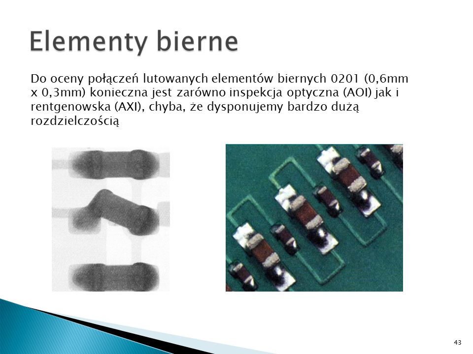Do oceny połączeń lutowanych elementów biernych 0201 (0,6mm x 0,3mm) konieczna jest zarówno inspekcja optyczna (AOI) jak i rentgenowska (AXI), chyba, że dysponujemy bardzo dużą rozdzielczością 43