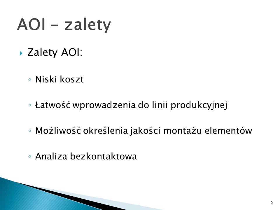 9 AOI - zalety  Zalety AOI: ◦ Niski koszt ◦ Łatwość wprowadzenia do linii produkcyjnej ◦ Możliwość określenia jakości montażu elementów ◦ Analiza bezkontaktowa