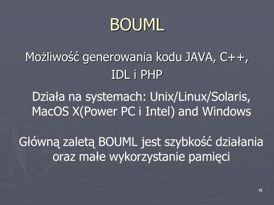 10 BOUML Możliwość generowania kodu JAVA, C++, IDL i PHP Działa na systemach: Unix/Linux/Solaris, MacOS X(Power PC i Intel) and Windows Główną zaletą