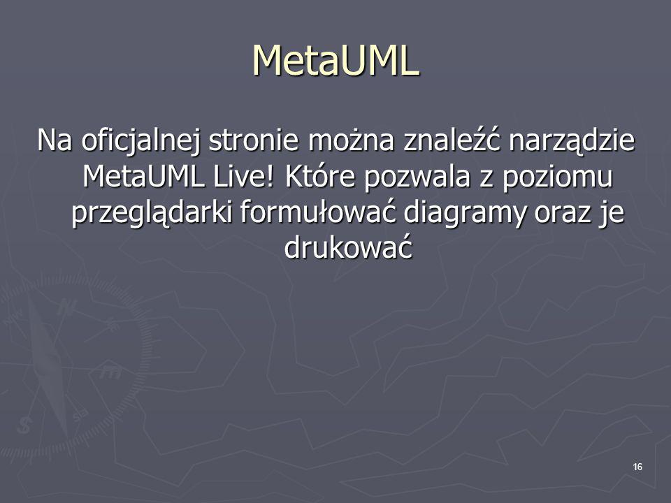 16 MetaUML Na oficjalnej stronie można znaleźć narządzie MetaUML Live! Które pozwala z poziomu przeglądarki formułować diagramy oraz je drukować