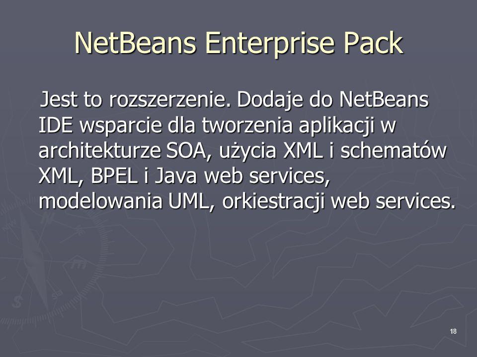 18 NetBeans Enterprise Pack Jest to rozszerzenie. Dodaje do NetBeans IDE wsparcie dla tworzenia aplikacji w architekturze SOA, użycia XML i schematów