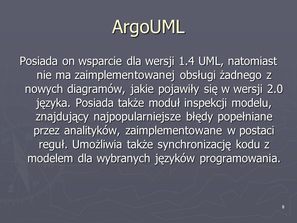 8 ArgoUML Posiada on wsparcie dla wersji 1.4 UML, natomiast nie ma zaimplementowanej obsługi żadnego z nowych diagramów, jakie pojawiły się w wersji 2