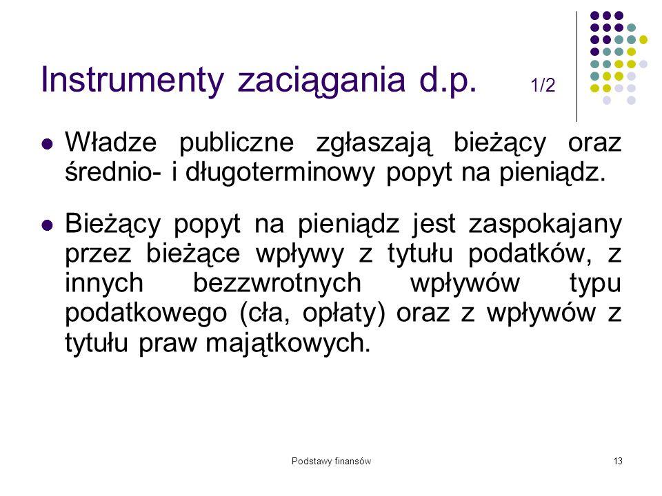 Podstawy finansów13 Instrumenty zaciągania d.p. 1/2 Władze publiczne zgłaszają bieżący oraz średnio- i długoterminowy popyt na pieniądz. Bieżący popyt