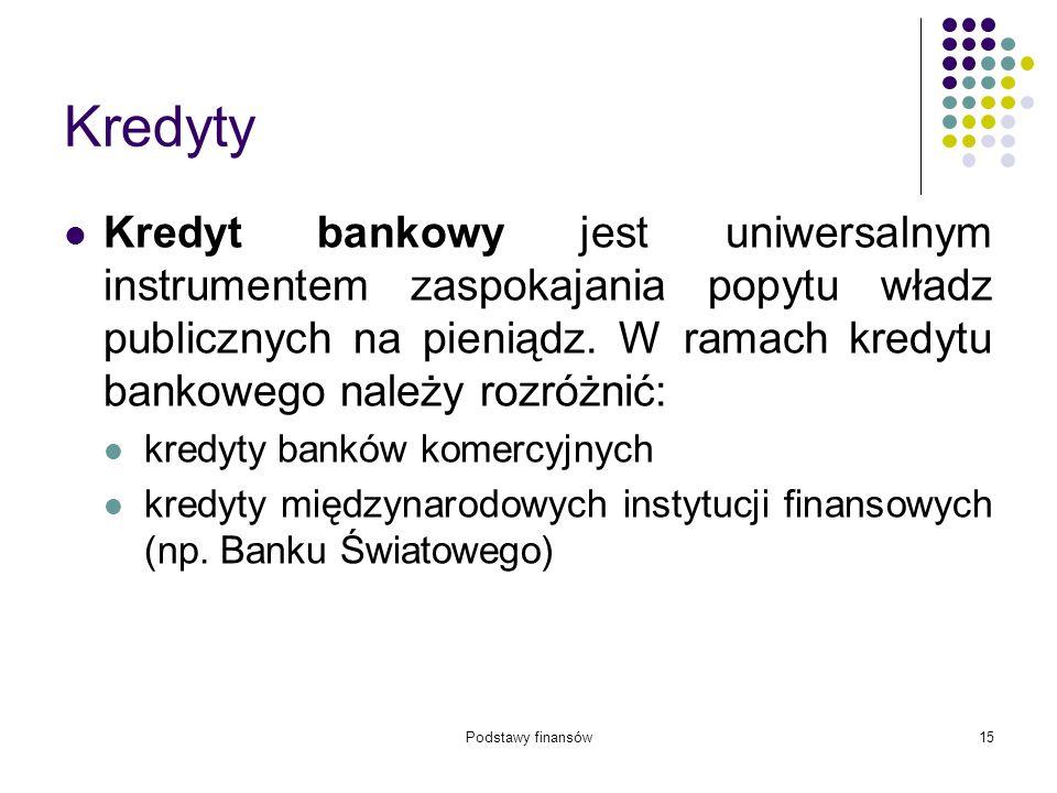 Podstawy finansów15 Kredyty Kredyt bankowy jest uniwersalnym instrumentem zaspokajania popytu władz publicznych na pieniądz. W ramach kredytu bankoweg
