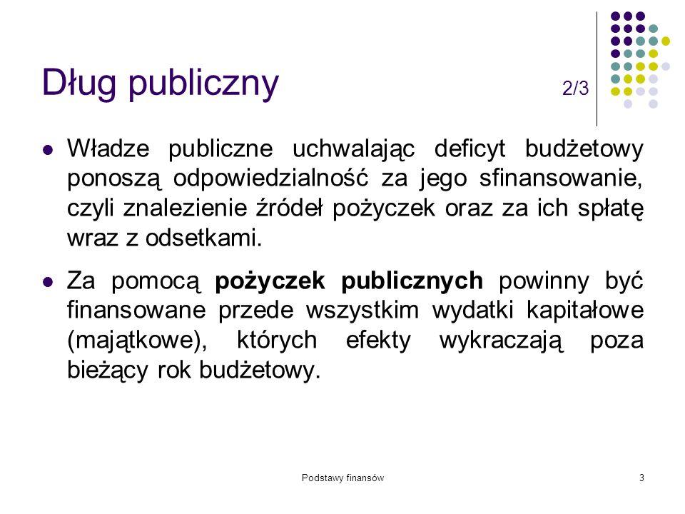 Podstawy finansów3 Dług publiczny 2/3 Władze publiczne uchwalając deficyt budżetowy ponoszą odpowiedzialność za jego sfinansowanie, czyli znalezienie