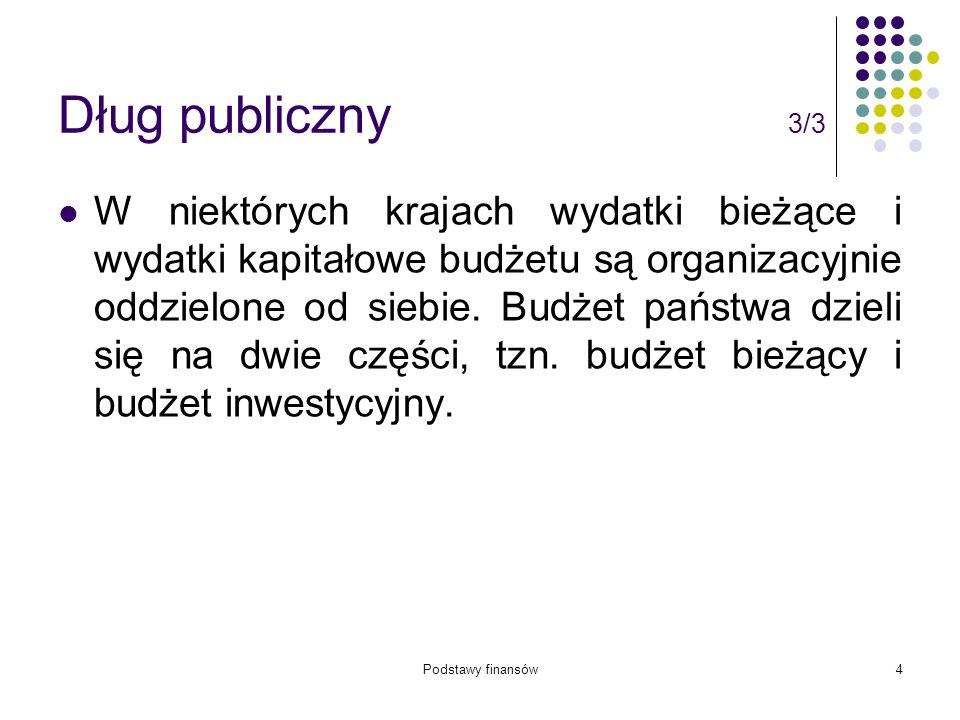 Podstawy finansów4 Dług publiczny 3/3 W niektórych krajach wydatki bieżące i wydatki kapitałowe budżetu są organizacyjnie oddzielone od siebie. Budżet