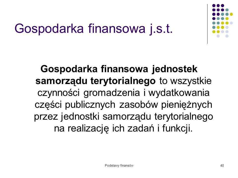 Podstawy finansów40 Gospodarka finansowa j.s.t. Gospodarka finansowa jednostek samorządu terytorialnego to wszystkie czynności gromadzenia i wydatkowa