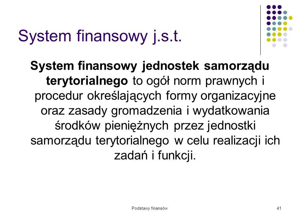 Podstawy finansów41 System finansowy j.s.t. System finansowy jednostek samorządu terytorialnego to ogół norm prawnych i procedur określających formy o