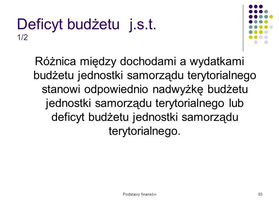 Podstawy finansów65 Deficyt budżetu j.s.t. 1/2 Różnica między dochodami a wydatkami budżetu jednostki samorządu terytorialnego stanowi odpowiednio nad