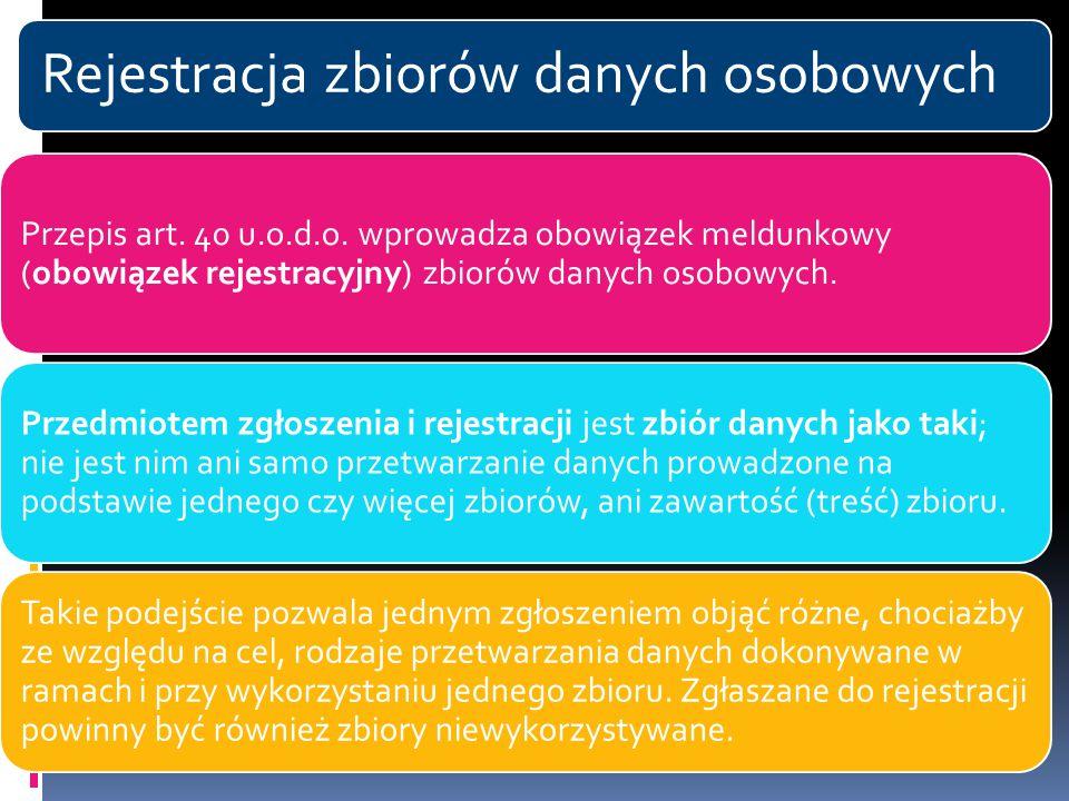Rejestracja zbiorów danych osobowych Przepis art. 40 u.o.d.o. wprowadza obowiązek meldunkowy (obowiązek rejestracyjny) zbiorów danych osobowych. Przed