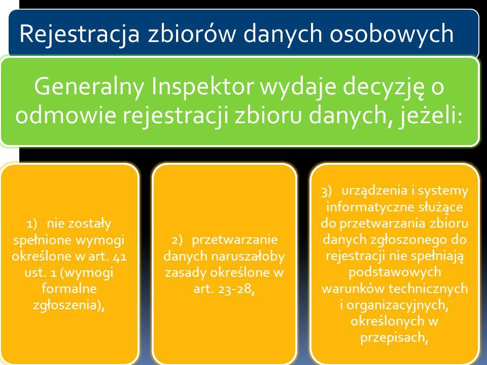 Rejestracja zbiorów danych osobowych Generalny Inspektor wydaje decyzję o odmowie rejestracji zbioru danych, jeżeli: 1) nie zostały spełnione wymogi o