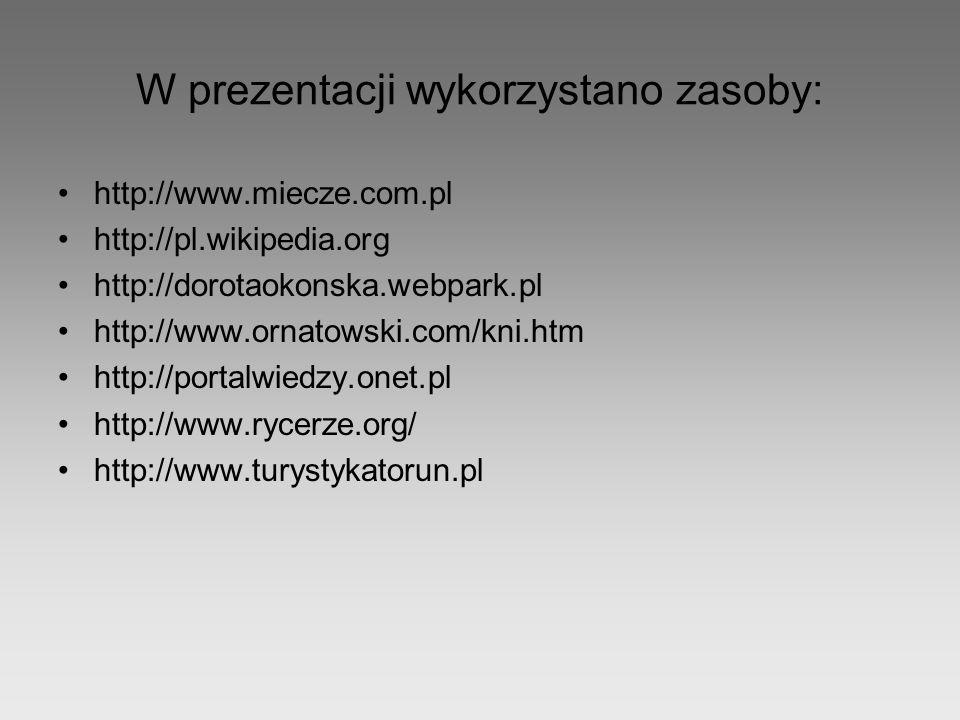 W prezentacji wykorzystano zasoby: http://www.miecze.com.pl http://pl.wikipedia.org http://dorotaokonska.webpark.pl http://www.ornatowski.com/kni.htm