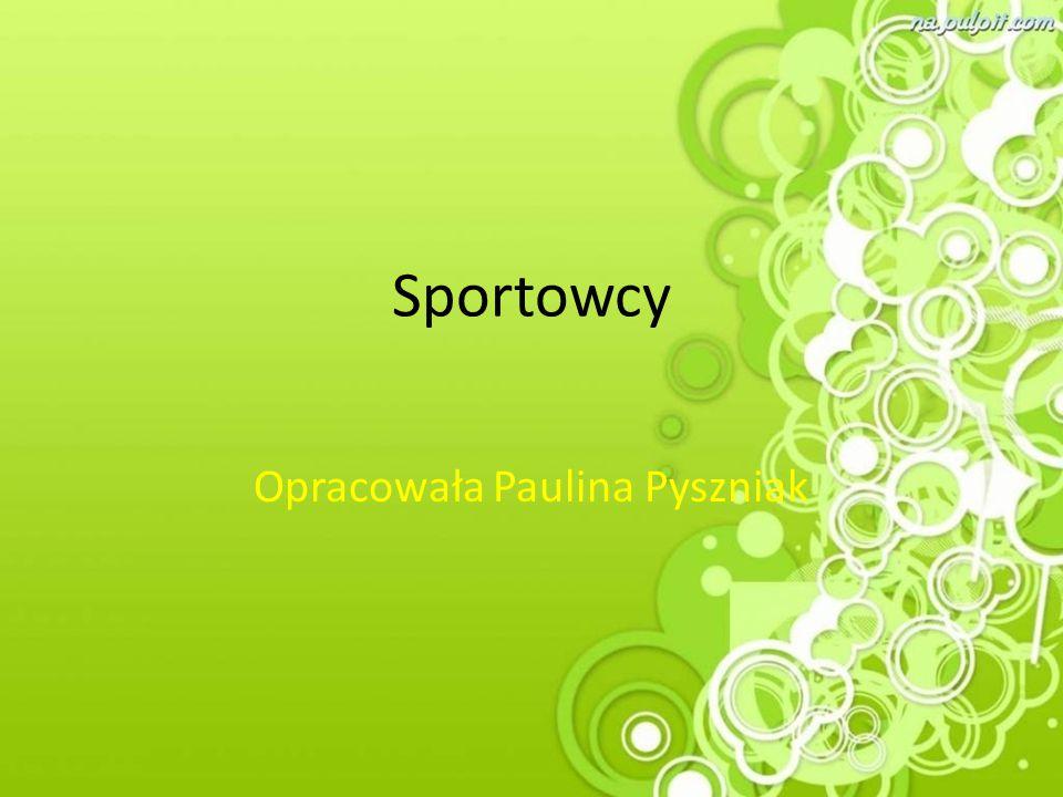 Sportowcy Opracowała Paulina Pyszniak