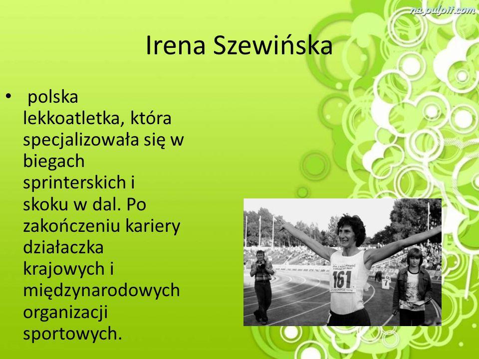 Irena Szewińska polska lekkoatletka, która specjalizowała się w biegach sprinterskich i skoku w dal. Po zakończeniu kariery działaczka krajowych i mię