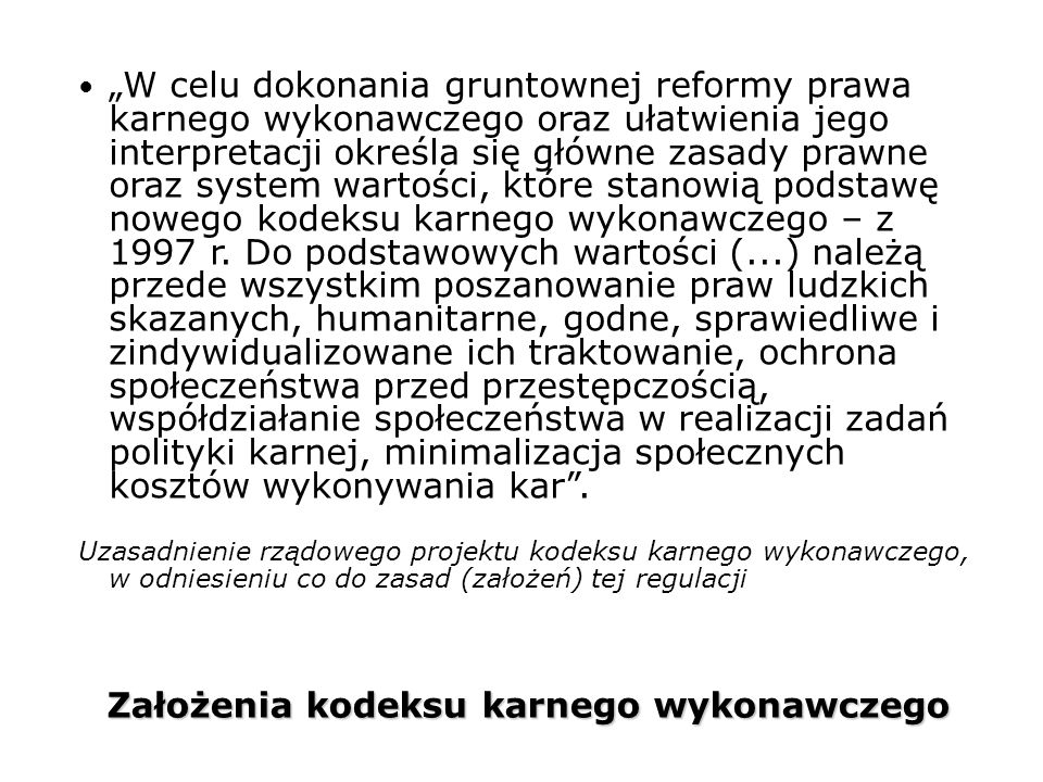 """Założenia kodeksu karnego wykonawczego """"W celu dokonania gruntownej reformy prawa karnego wykonawczego oraz ułatwienia jego interpretacji określa się główne zasady prawne oraz system wartości, które stanowią podstawę nowego kodeksu karnego wykonawczego – z 1997 r."""