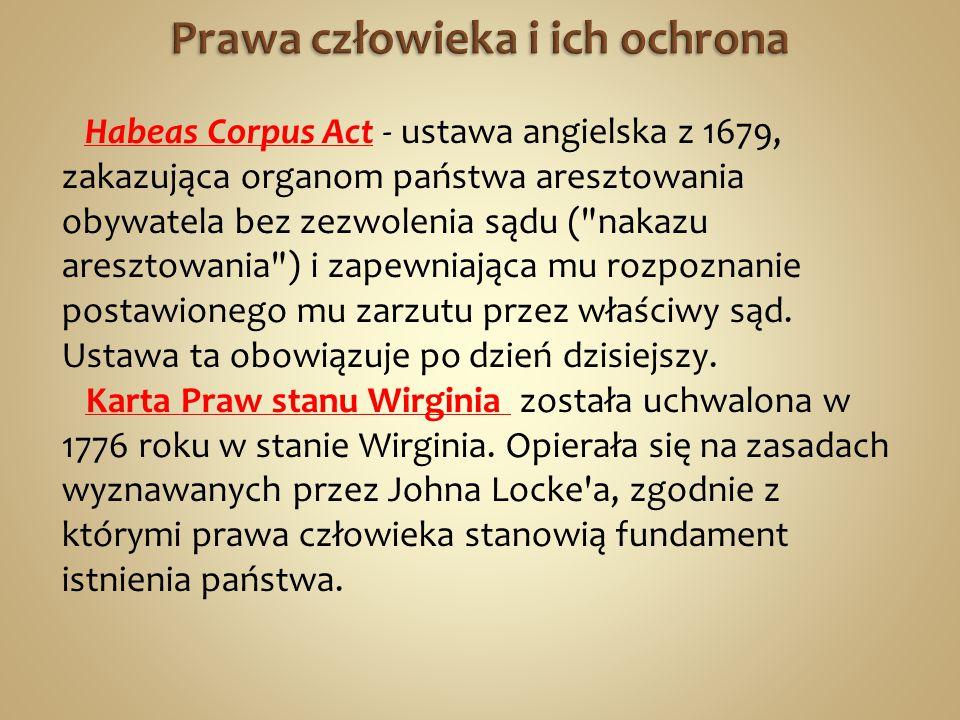 Habeas Corpus Act - ustawa angielska z 1679, zakazująca organom państwa aresztowania obywatela bez zezwolenia sądu ( nakazu aresztowania ) i zapewniająca mu rozpoznanie postawionego mu zarzutu przez właściwy sąd.