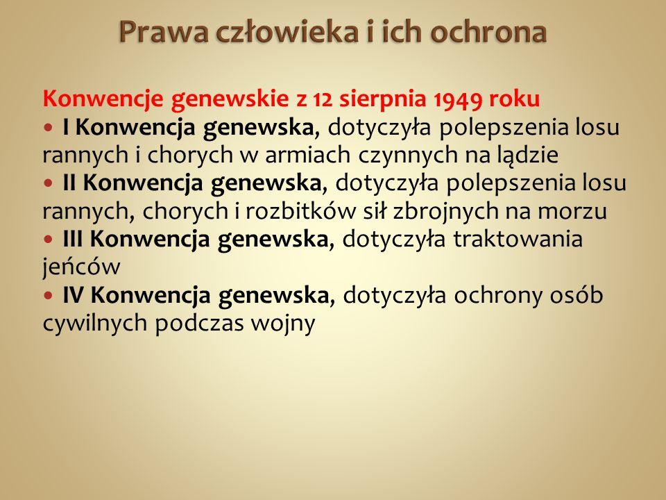 Konwencje genewskie z 12 sierpnia 1949 roku I Konwencja genewska, dotyczyła polepszenia losu rannych i chorych w armiach czynnych na lądzie II Konwencja genewska, dotyczyła polepszenia losu rannych, chorych i rozbitków sił zbrojnych na morzu III Konwencja genewska, dotyczyła traktowania jeńców IV Konwencja genewska, dotyczyła ochrony osób cywilnych podczas wojny