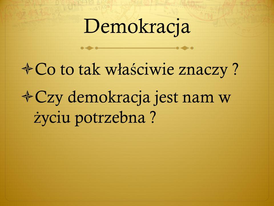 Demokracja  Co to tak w ł a ś ciwie znaczy  Czy demokracja jest nam w ż yciu potrzebna