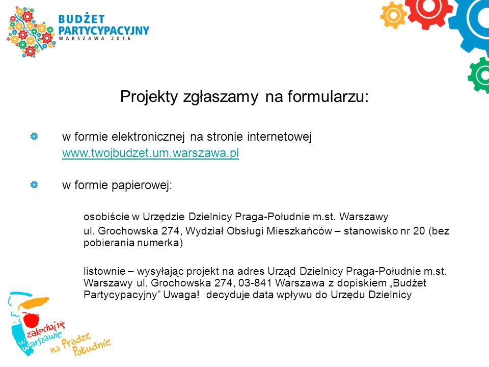 Projekty zgłaszamy na formularzu: w formie elektronicznej na stronie internetowej www.twojbudzet.um.warszawa.pl w formie papierowej: osobiście w Urzęd