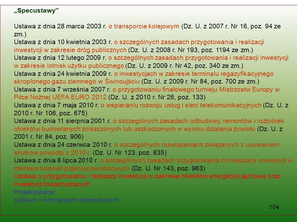 """104 """"Specustawy"""" Ustawa z dnia 28 marca 2003 r. o transporcie kolejowym (Dz. U. z 2007 r. Nr 16, poz. 94 ze zm.) Ustawa z dnia 10 kwietnia 2003 r. o s"""