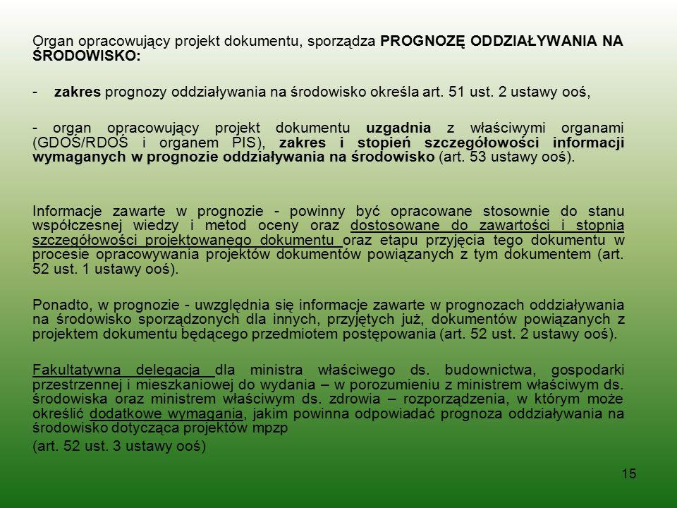 15 Organ opracowujący projekt dokumentu, sporządza PROGNOZĘ ODDZIAŁYWANIA NA ŚRODOWISKO: - zakres prognozy oddziaływania na środowisko określa art. 51