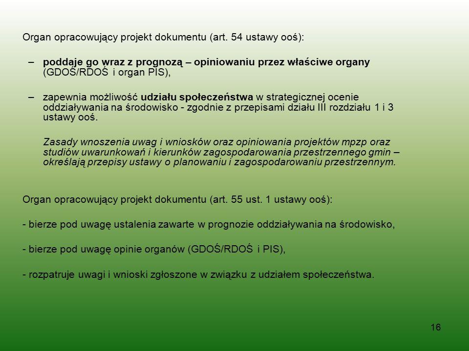 16 Organ opracowujący projekt dokumentu (art. 54 ustawy ooś): –poddaje go wraz z prognozą – opiniowaniu przez właściwe organy (GDOŚ/RDOŚ i organ PIS),