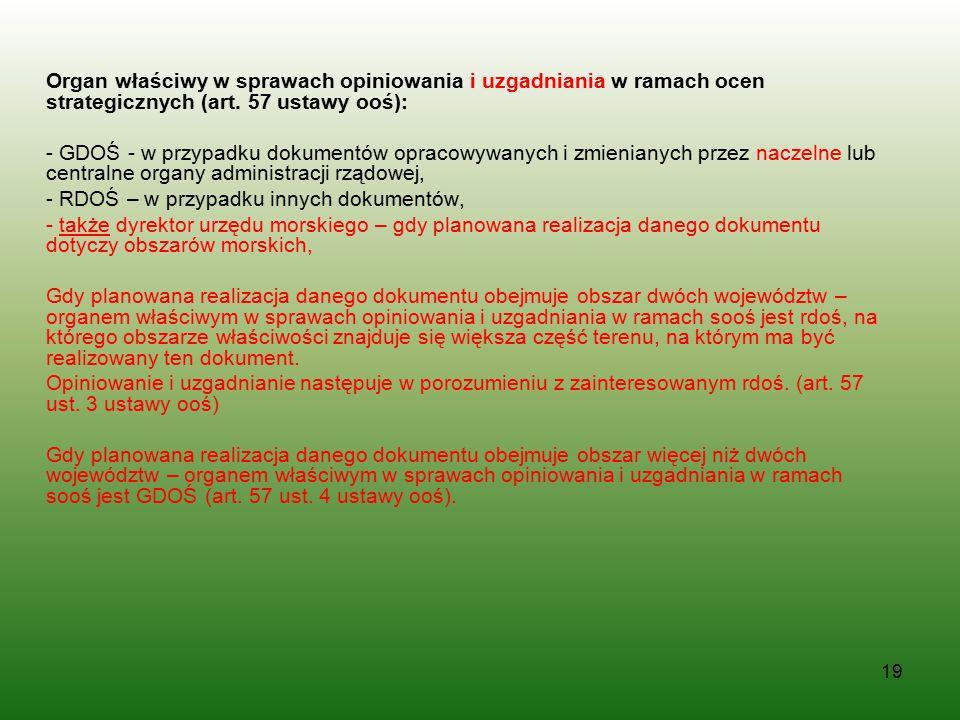 19 Organ właściwy w sprawach opiniowania i uzgadniania w ramach ocen strategicznych (art. 57 ustawy ooś): - GDOŚ - w przypadku dokumentów opracowywany