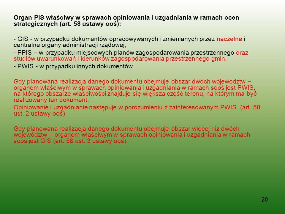 20 Organ PIS właściwy w sprawach opiniowania i uzgadniania w ramach ocen strategicznych (art. 58 ustawy ooś): - GIS - w przypadku dokumentów opracowyw
