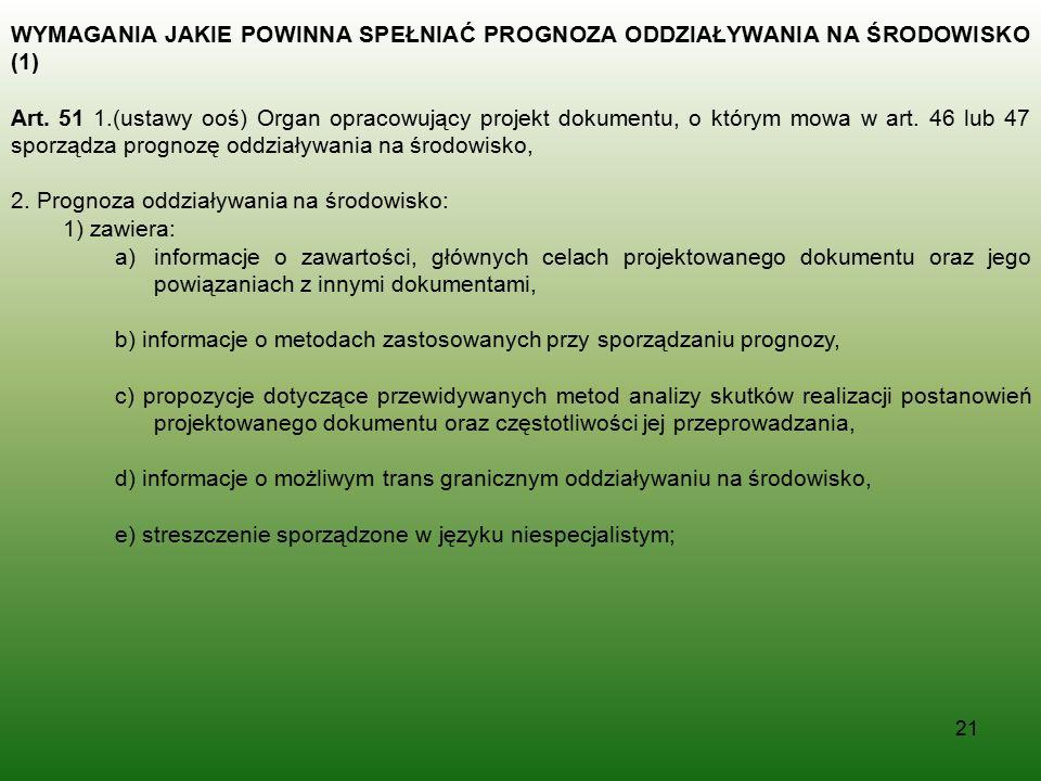 21 WYMAGANIA JAKIE POWINNA SPEŁNIAĆ PROGNOZA ODDZIAŁYWANIA NA ŚRODOWISKO (1) Art. 51 1.(ustawy ooś) Organ opracowujący projekt dokumentu, o którym mow