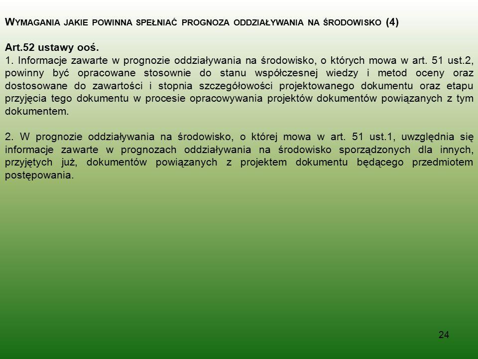 24 W YMAGANIA JAKIE POWINNA SPEŁNIAĆ PROGNOZA ODDZIAŁYWANIA NA ŚRODOWISKO (4) Art.52 ustawy ooś. 1. Informacje zawarte w prognozie oddziaływania na śr