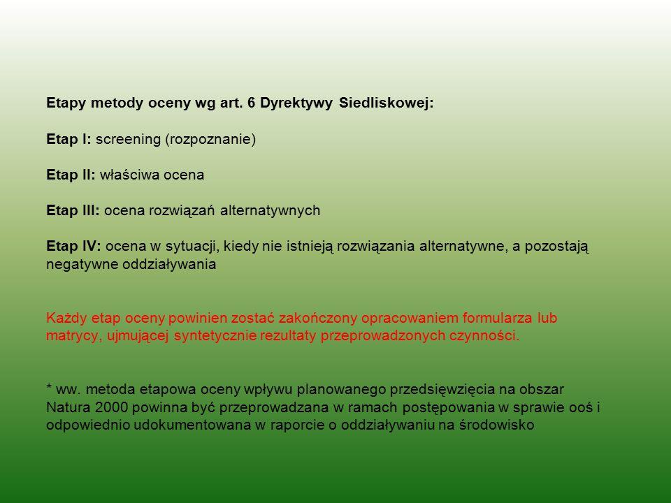 Etapy metody oceny wg art. 6 Dyrektywy Siedliskowej: Etap I: screening (rozpoznanie) Etap II: właściwa ocena Etap III: ocena rozwiązań alternatywnych
