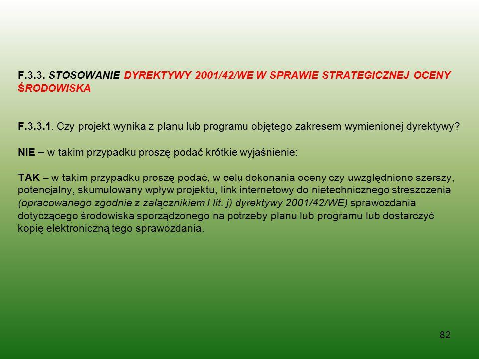 82 F.3.3. STOSOWANIE DYREKTYWY 2001/42/WE W SPRAWIE STRATEGICZNEJ OCENY ŚRODOWISKA F.3.3.1. Czy projekt wynika z planu lub programu objętego zakresem