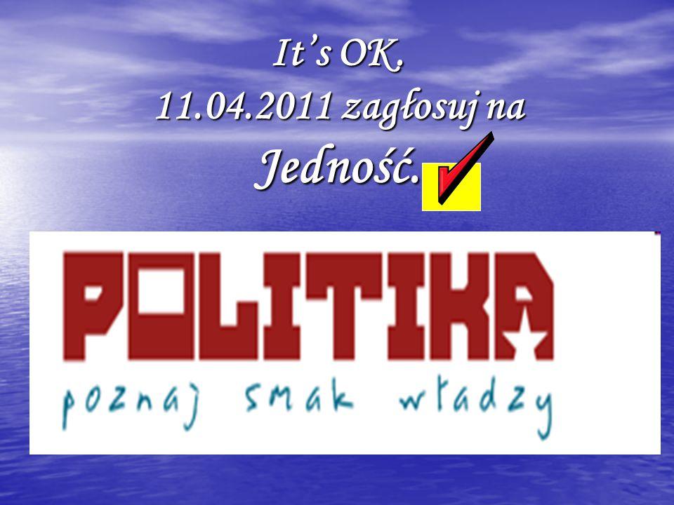 It's OK. 11.04.2011 zagłosuj na Jedność.