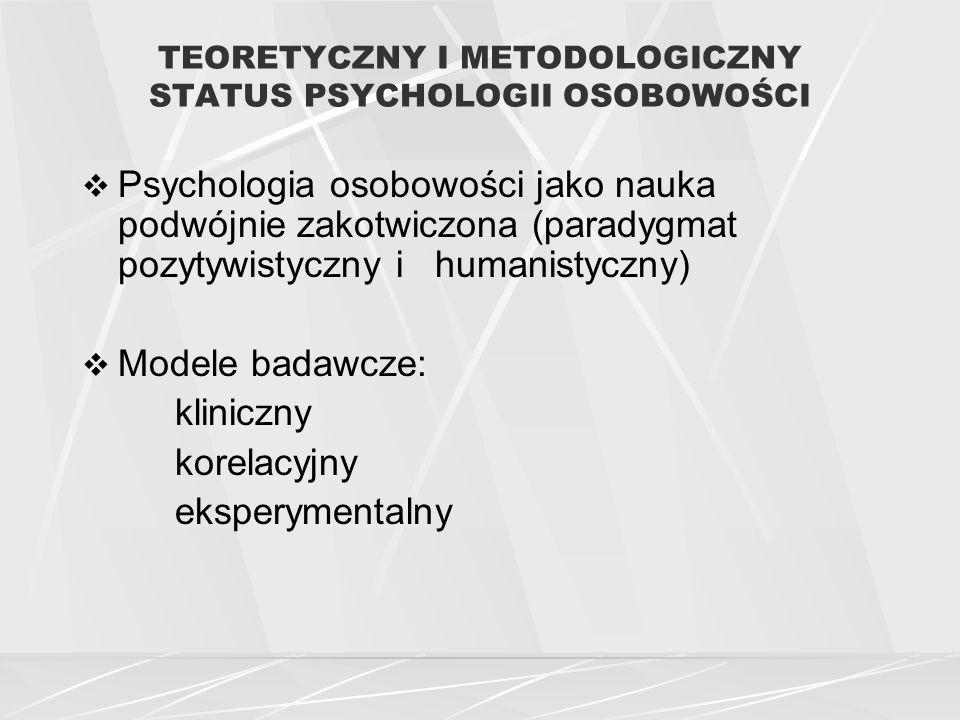 TEORETYCZNY I METODOLOGICZNY STATUS PSYCHOLOGII OSOBOWOŚCI  Psychologia osobowości jako nauka podwójnie zakotwiczona (paradygmat pozytywistyczny i humanistyczny)  Modele badawcze: kliniczny korelacyjny eksperymentalny