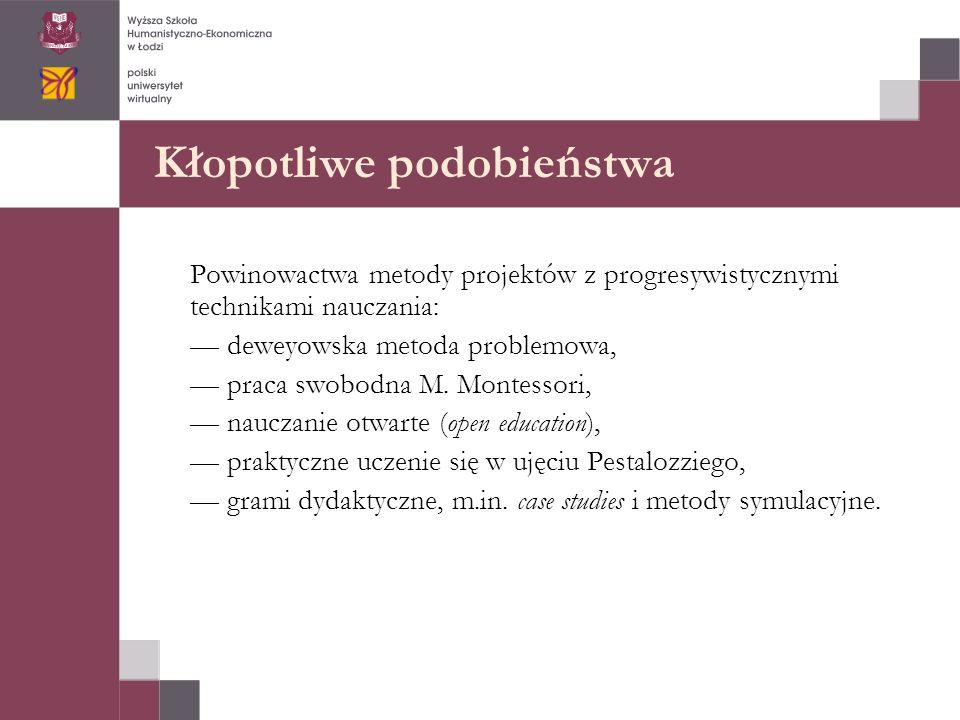 Kłopotliwe podobieństwa Powinowactwa metody projektów z progresywistycznymi technikami nauczania: — deweyowska metoda problemowa, — praca swobodna M.