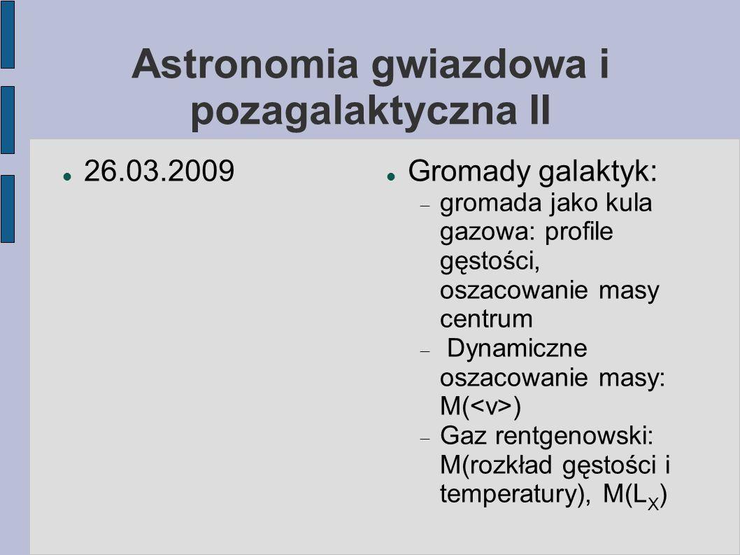 Astronomia gwiazdowa i pozagalaktyczna II 26.03.2009 Gromady galaktyk:  gromada jako kula gazowa: profile gęstości, oszacowanie masy centrum  Dynami