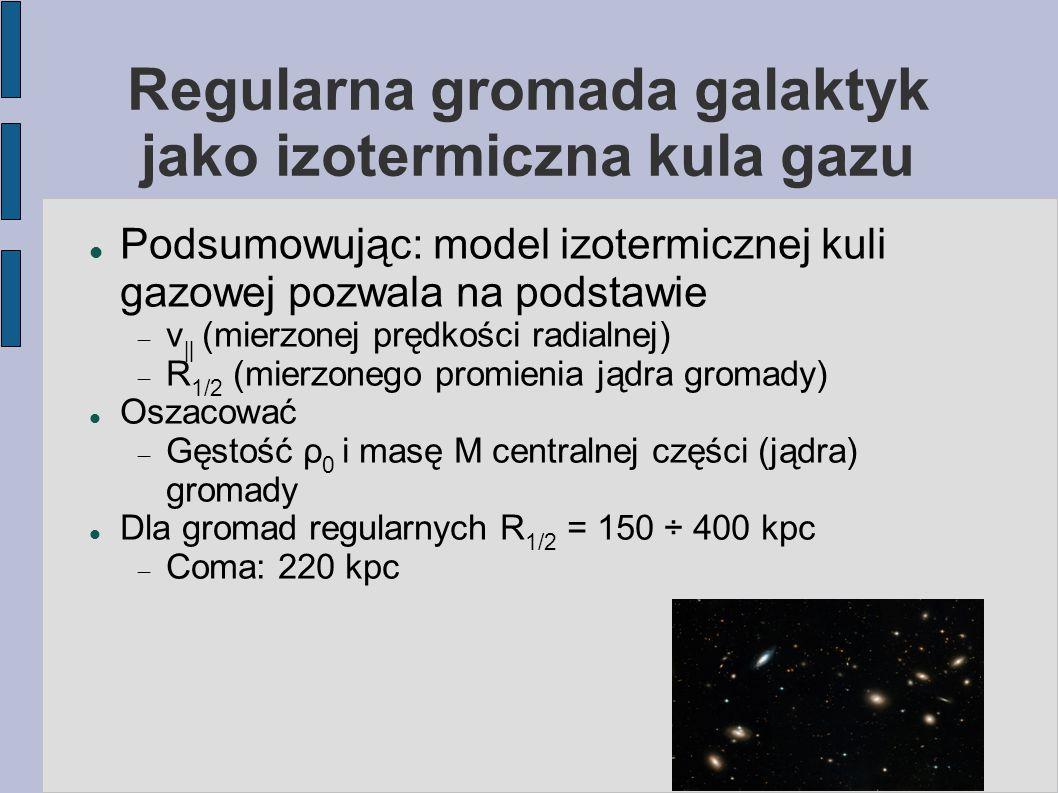 Regularna gromada galaktyk jako izotermiczna kula gazu Podsumowując: model izotermicznej kuli gazowej pozwala na podstawie  v ‖ (mierzonej prędkości