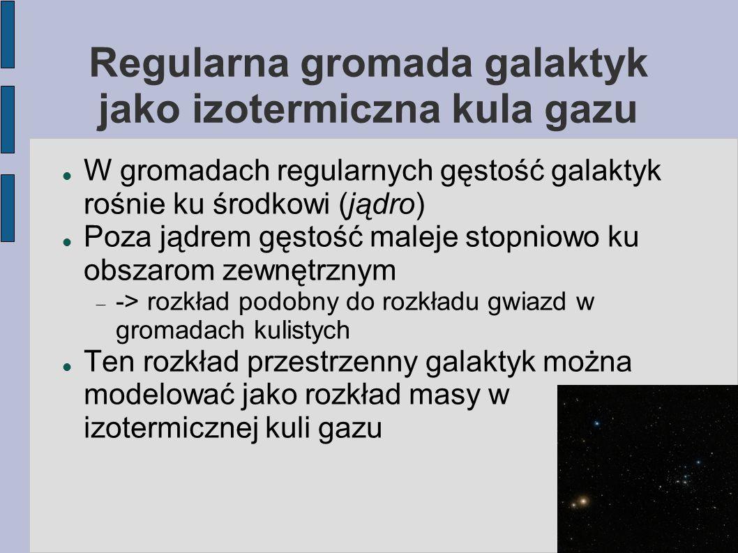 Regularna gromada galaktyk jako izotermiczna kula gazu W gromadach regularnych gęstość galaktyk rośnie ku środkowi (jądro) Poza jądrem gęstość maleje