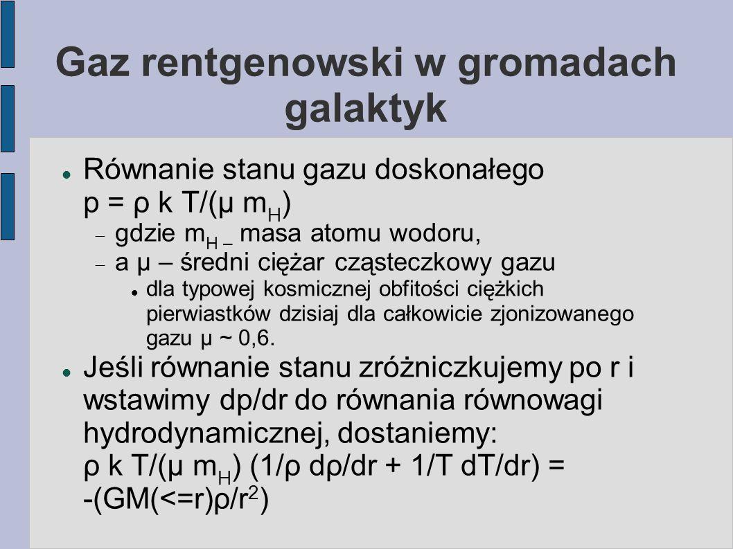 Gaz rentgenowski w gromadach galaktyk Równanie stanu gazu doskonałego p = ρ k T/(μ m H )  gdzie m H – masa atomu wodoru,  a μ – średni ciężar cząst