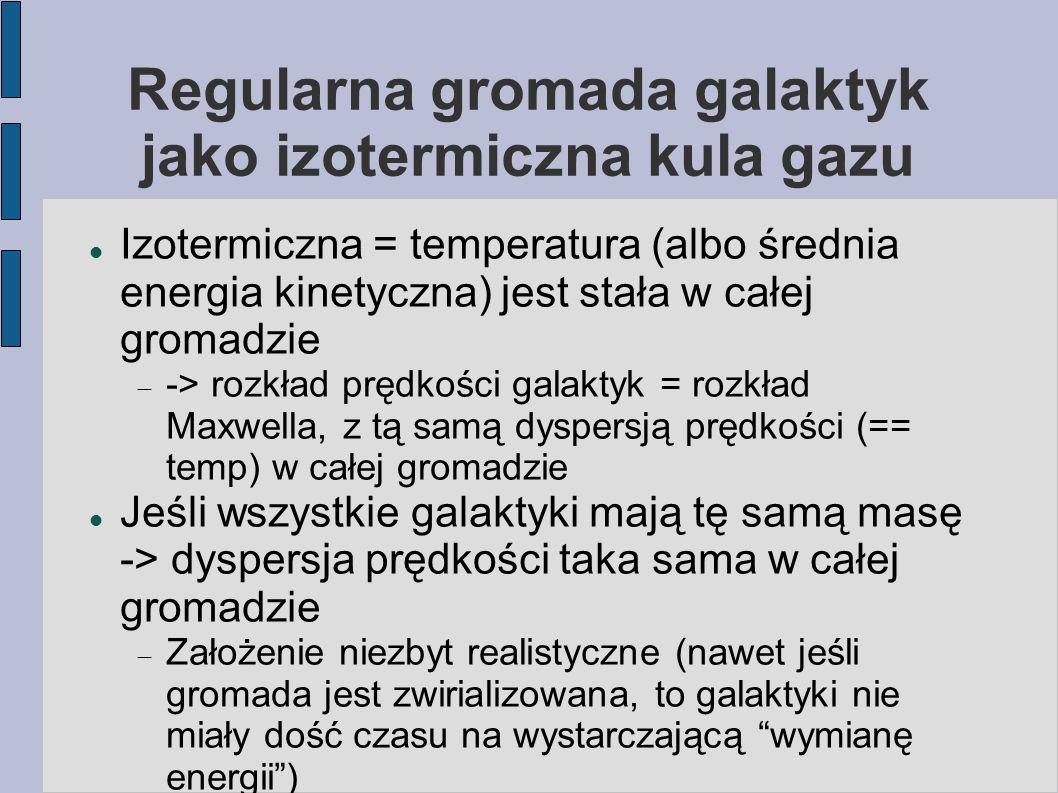 Regularna gromada galaktyk jako izotermiczna kula gazu Izotermiczna = temperatura (albo średnia energia kinetyczna) jest stała w całej gromadzie  ->